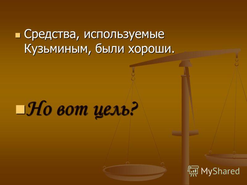 Средства, используемые Кузьминым, были хороши. Средства, используемые Кузьминым, были хороши. Но вот цель? Но вот цель?