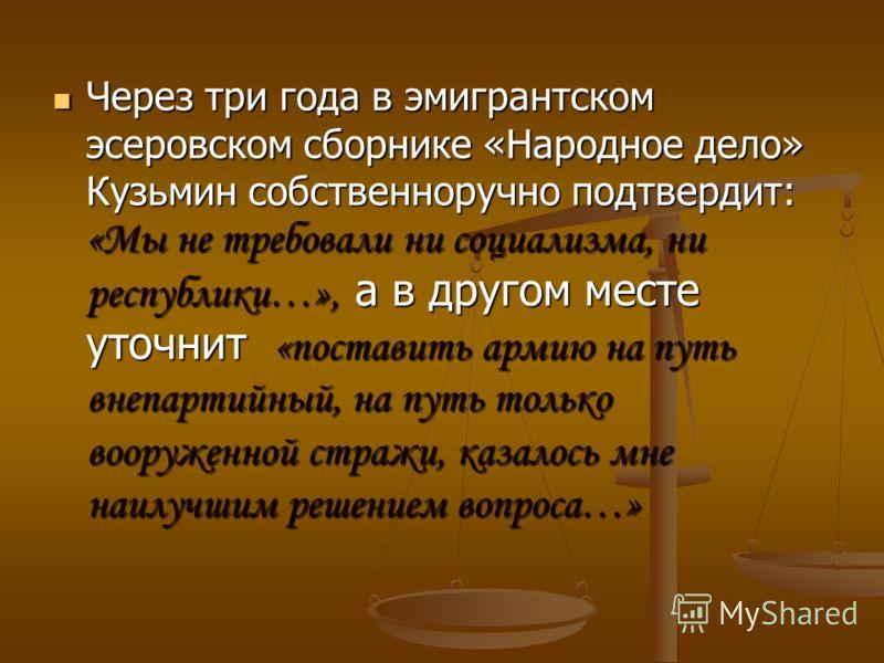 Через три года в эмигрантском эсеровском сборнике «Народное дело» Кузьмин собственноручно подтвердит: «Мы не требовали ни социализма, ни республики…», а в другом месте уточнит «поставить армию на путь внепартийный, на путь только вооруженной стражи,