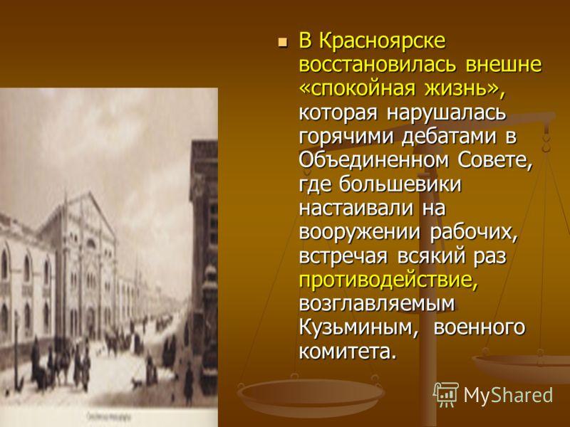 В Красноярске восстановилась внешне «спокойная жизнь», которая нарушалась горячими дебатами в Объединенном Совете, где большевики настаивали на вооружении рабочих, встречая всякий раз противодействие, возглавляемым Кузьминым, военного комитета. В Кра