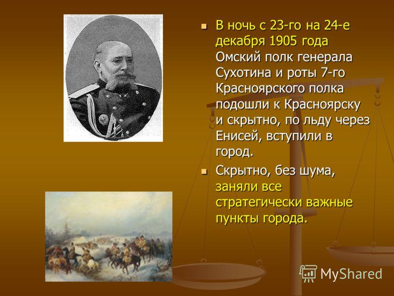 В ночь с 23-го на 24-е декабря 1905 года Омский полк генерала Сухотина и роты 7-го Красноярского полка подошли к Красноярску и скрытно, по льду через Енисей, вступили в город. В ночь с 23-го на 24-е декабря 1905 года Омский полк генерала Сухотина и р