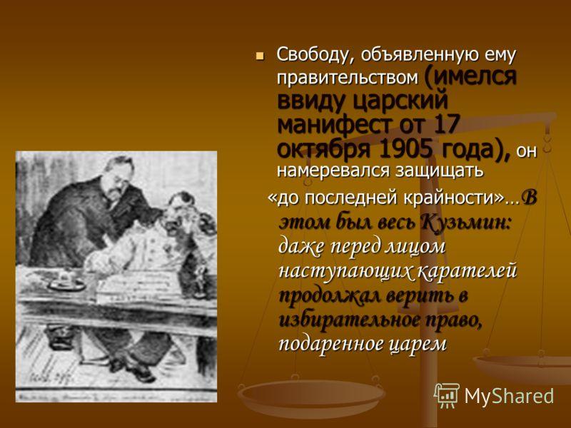 Свободу, объявленную ему правительством (имелся ввиду царский манифест от 17 октября 1905 года), он намеревался защищать Свободу, объявленную ему правительством (имелся ввиду царский манифест от 17 октября 1905 года), он намеревался защищать «до посл