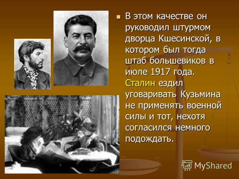 В этом качестве он руководил штурмом дворца Кшесинской, в котором был тогда штаб большевиков в июле 1917 года. Сталин ездил уговаривать Кузьмина не применять военной силы и тот, нехотя согласился немного подождать. В этом качестве он руководил штурмо