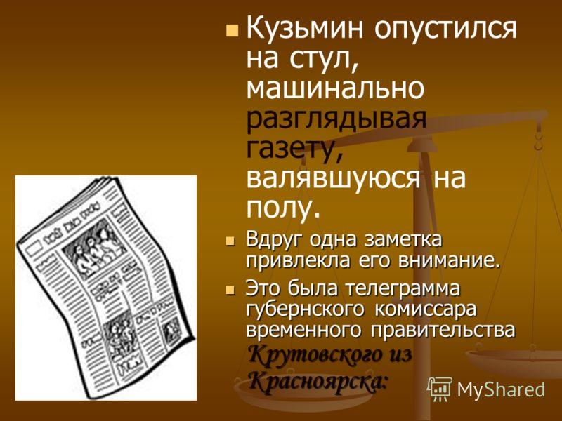 Кузьмин опустился на стул, машинально разглядывая газету, валявшуюся на полу. Вдруг одна заметка привлекла его внимание. Вдруг одна заметка привлекла его внимание. Это была телеграмма губернского комиссара временного правительства Крутовского из Крас