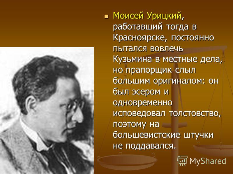Моисей Урицкий, работавший тогда в Красноярске, постоянно пытался вовлечь Кузьмина в местные дела, но прапорщик слыл большим оригиналом: он был эсером и одновременно исповедовал толстовство, поэтому на большевистские штучки не поддавался. Моисей Уриц
