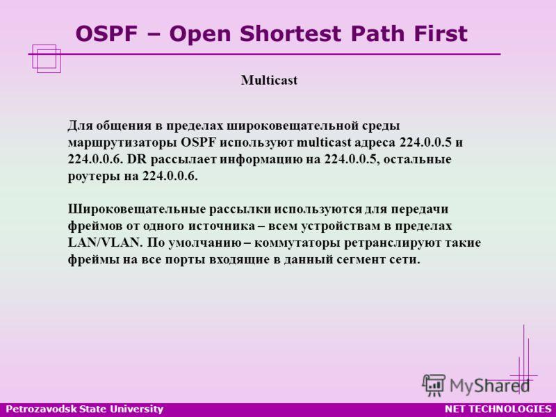 Petrozavodsk State UniversityNET TECHNOLOGIES OSPF – Open Shortest Path First Multicast Для общения в пределах широковещательной среды маршрутизаторы OSPF используют multicast адреса 224.0.0.5 и 224.0.0.6. DR рассылает информацию на 224.0.0.5, осталь