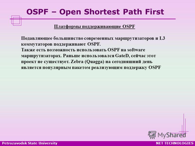 Petrozavodsk State UniversityNET TECHNOLOGIES OSPF – Open Shortest Path First Платформы поддерживающие OSPF Подавляющее большинство современных маршрутизаторов и L3 коммутаторов поддерживают OSPF. Также есть возможность использовать OSPF на software