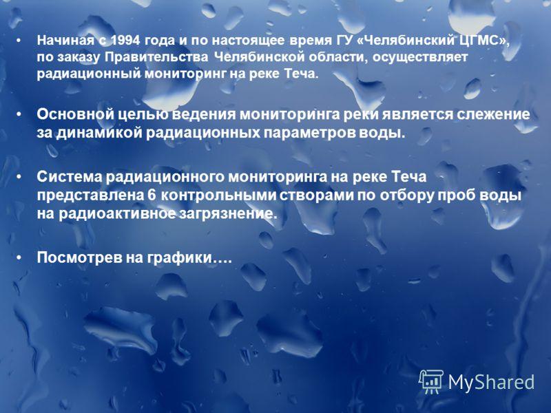 Начиная с 1994 года и по настоящее время ГУ «Челябинский ЦГМС», по заказу Правительства Челябинской области, осуществляет радиационный мониторинг на реке Теча. Основной целью ведения мониторинга реки является слежение за динамикой радиационных параме