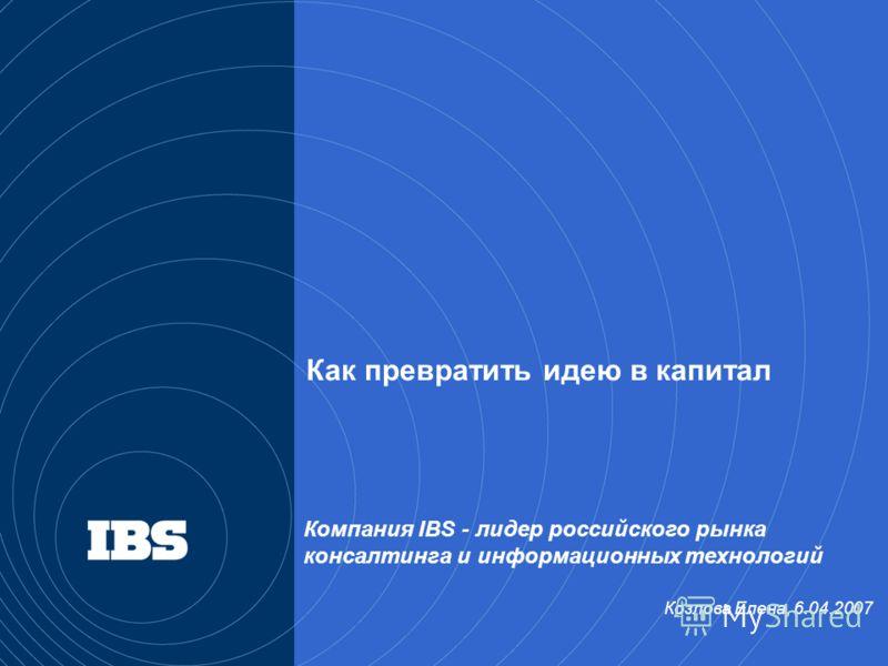 Компания IBS - лидер российского рынка консалтинга и информационных технологий Козлова Елена, 6.04.2007 Как превратить идею в капитал