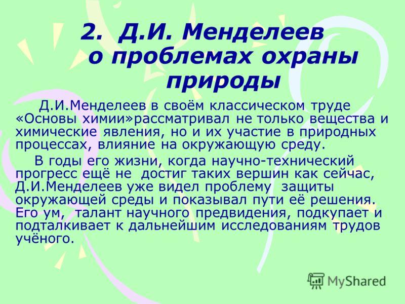 2. Д.И. Менделеев о проблемах охраны природы Д.И.Менделеев в своём классическом труде «Основы химии»рассматривал не только вещества и химические явления, но и их участие в природных процессах, влияние на окружающую среду. В годы его жизни, когда науч
