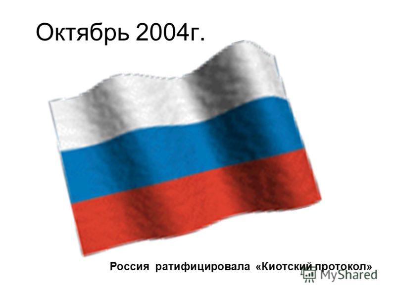 Октябрь 2004г. Россия ратифицировала «Киотский протокол»
