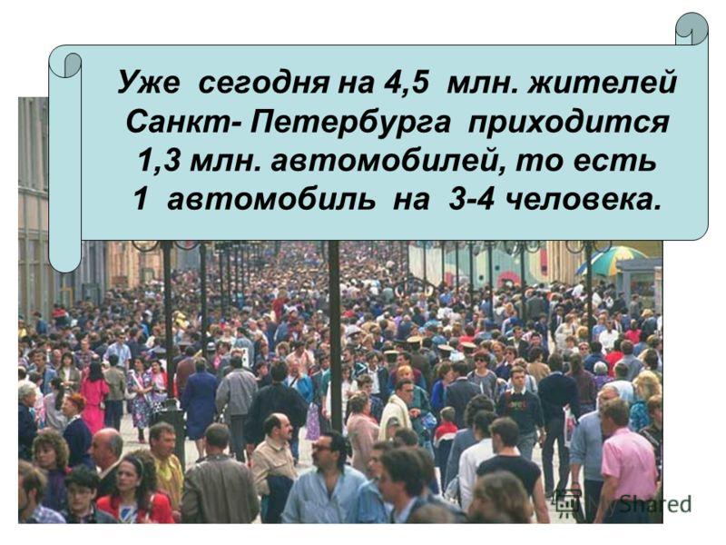 Уже сегодня на 4,5 млн. жителей Санкт- Петербурга приходится 1,3 млн. автомобилей, то есть 1 автомобиль на 3-4 человека.