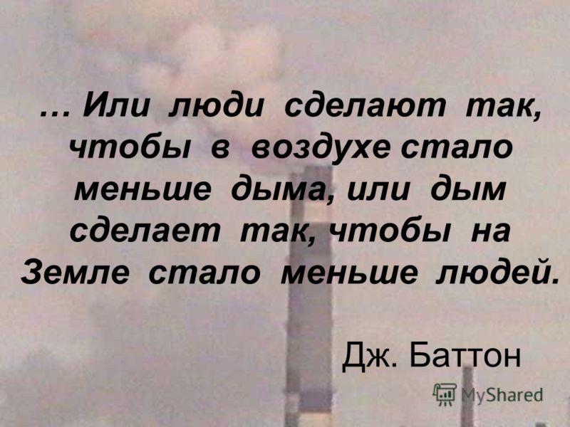 … Или люди сделают так, чтобы в воздухе стало меньше дыма, или дым сделает так, чтобы на Земле стало меньше людей. Дж. Баттон