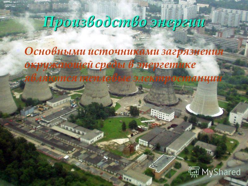 Производство энергии Основными источниками загрязнения окружающей среды в энергетике являются тепловые электростанции
