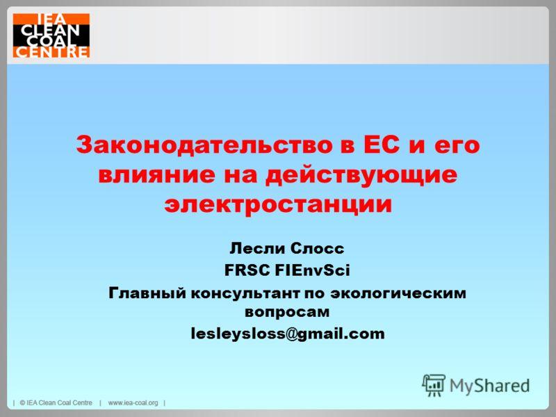 Законодательство в ЕС и его влияние на действующие электростанции Лесли Слосс FRSC FIEnvSci Главный консультант по экологическим вопросам lesleysloss@gmail.com