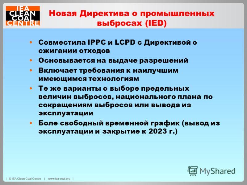 Новая Директива о промышленных выбросах (IED) Совместила IPPC и LCPD с Директивой о сжигании отходов Основывается на выдаче разрешений Включает требования к наилучшим имеющимся технологиям Те же варианты о выборе предельных величин выбросов, национал