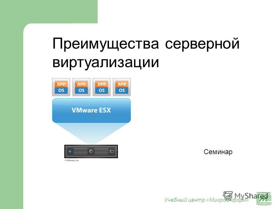 Учебный центр «Микроинформ» Преимущества серверной виртуализации Семинар