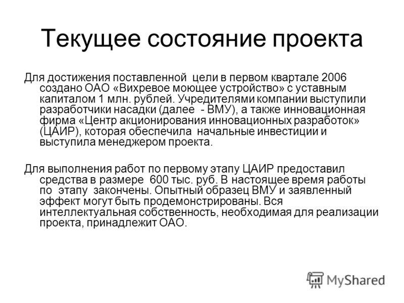 Текущее состояние проекта Для достижения поставленной цели в первом квартале 2006 создано ОАО «Вихревое моющее устройство» с уставным капиталом 1 млн. рублей. Учредителями компании выступили разработчики насадки (далее - ВМУ), а также инновационная ф