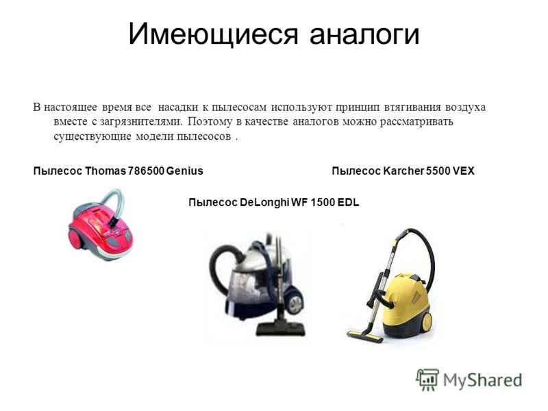 Имеющиеся аналоги В настоящее время все насадки к пылесосам используют принцип втягивания воздуха вместе с загрязнителями. Поэтому в качестве аналогов можно рассматривать существующие модели пылесосов. Пылесос Thomas 786500 Genius Пылесос Karcher 550