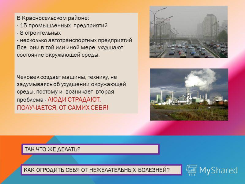 . ТАК ЧТО ЖЕ ДЕЛАТЬ? КАК ОГРОДИТЬ СЕБЯ ОТ НЕЖЕЛАТЕЛЬНЫХ БОЛЕЗНЕЙ? В Красносельском районе: - 15 промышленных предприятий - 8 строительных - несколько автотранспортных предприятий Все они в той или иной мере ухудшают состояние окружающей среды. Челове