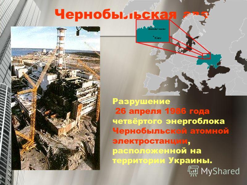 Чернобыльская авария Разрушение 26 апреля 1986 года четвёртого энергоблока Чернобыльской атомной электростанции, расположенной на территории Украины.
