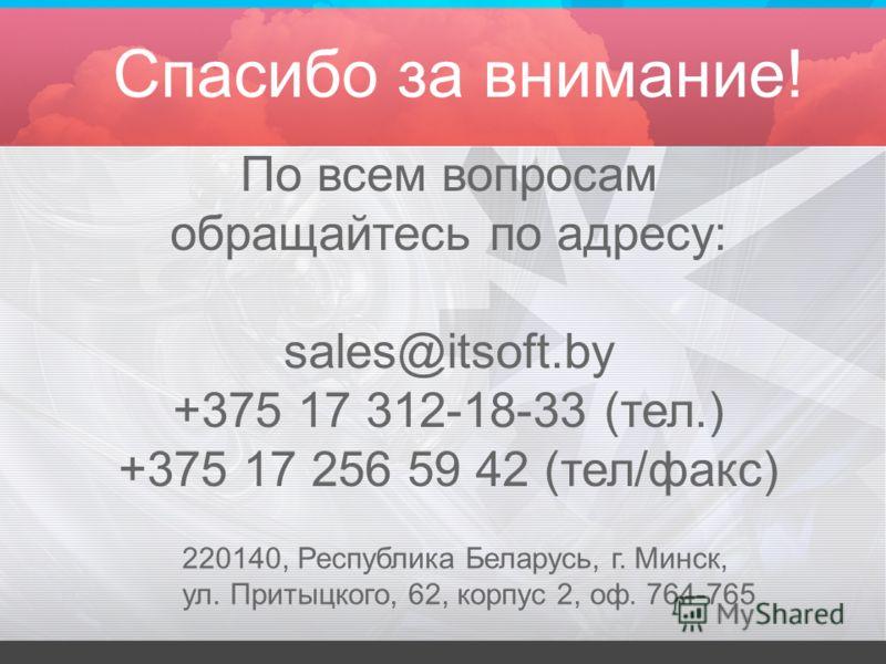 Спасибо за внимание! По всем вопросам обращайтесь по адресу: sales@itsoft.by +375 17 312-18-33 (тел.) +375 17 256 59 42 (тел/факс) 220140, Республика Беларусь, г. Минск, ул. Притыцкого, 62, корпус 2, оф. 764-765