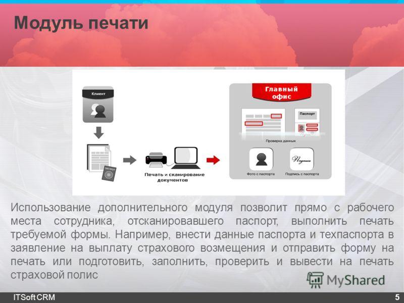 Модуль печати 5ITSoft CRM Использование дополнительного модуля позволит прямо с рабочего места сотрудника, отсканировавшего паспорт, выполнить печать требуемой формы. Например, внести данные паспорта и техпаспорта в заявление на выплату страхового во