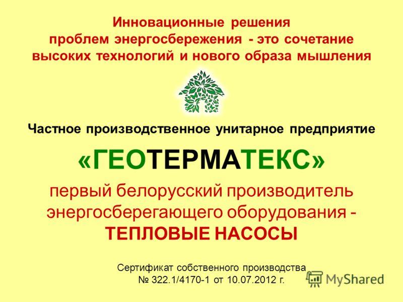 Инновационные решения проблем энергосбережения - это сочетание высоких технологий и нового образа мышления Частное производственное унитарное предприятие «ГЕОТЕРМАТЕКС» первый белорусский производитель энергосберегающего оборудования - ТЕПЛОВЫЕ НАСОС