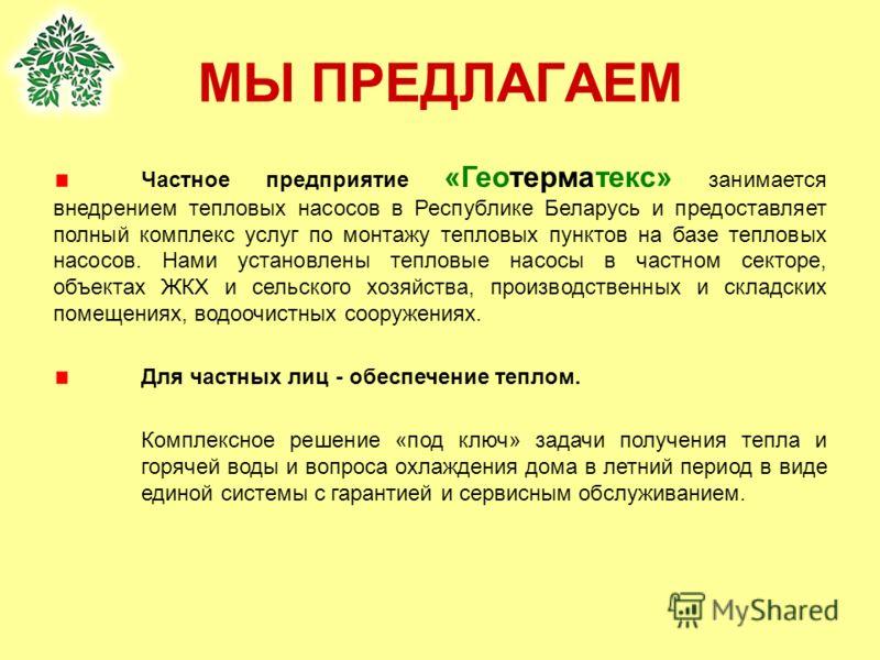 МЫ ПРЕДЛАГАЕМ Частное предприятие «Геотерматекс» занимается внедрением тепловых насосов в Республике Беларусь и предоставляет полный комплекс услуг по монтажу тепловых пунктов на базе тепловых насосов. Нами установлены тепловые насосы в частном секто