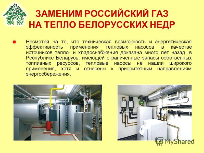 ЗАМЕНИМ РОССИЙСКИЙ ГАЗ НА ТЕПЛО БЕЛОРУССКИХ НЕДР Несмотря на то, что техническая возможность и энергетическая эффективность применения тепловых насосов в качестве источников тепло- и хладоснабжения доказана много лет назад, в Республике Беларусь, име