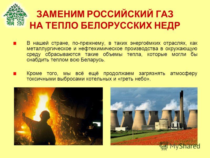 ЗАМЕНИМ РОССИЙСКИЙ ГАЗ НА ТЕПЛО БЕЛОРУССКИХ НЕДР В нашей стране, по-прежнему, в таких энергоёмких отраслях, как металлургическое и нефтехимическое производства в окружающую среду сбрасываются такие объемы тепла, которые могли бы снабдить теплом всю Б