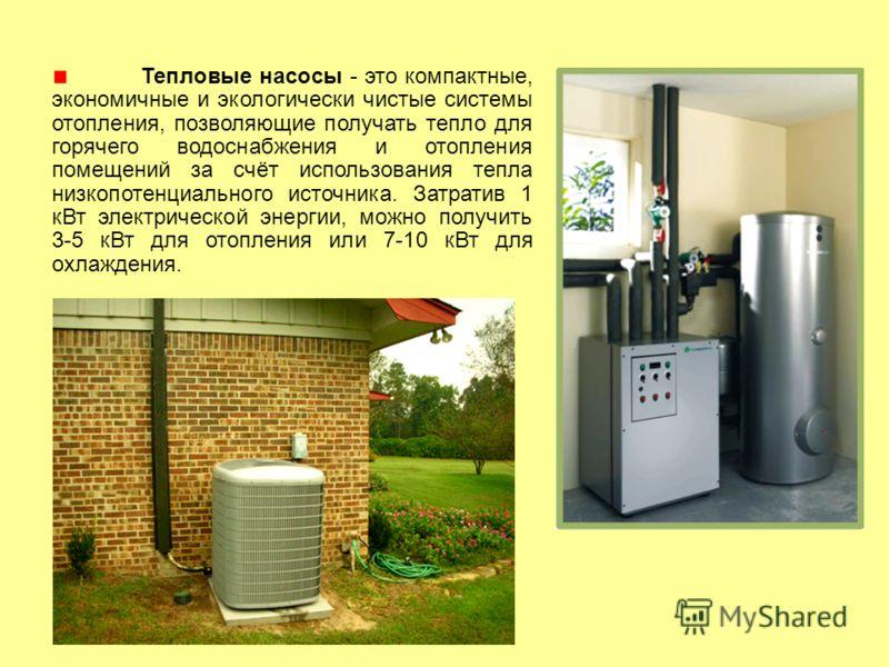 Тепловые насосы - это компактные, экономичные и экологически чистые системы отопления, позволяющие получать тепло для горячего водоснабжения и отопления помещений за счёт использования тепла низкопотенциального источника. Затратив 1 кВт электрической