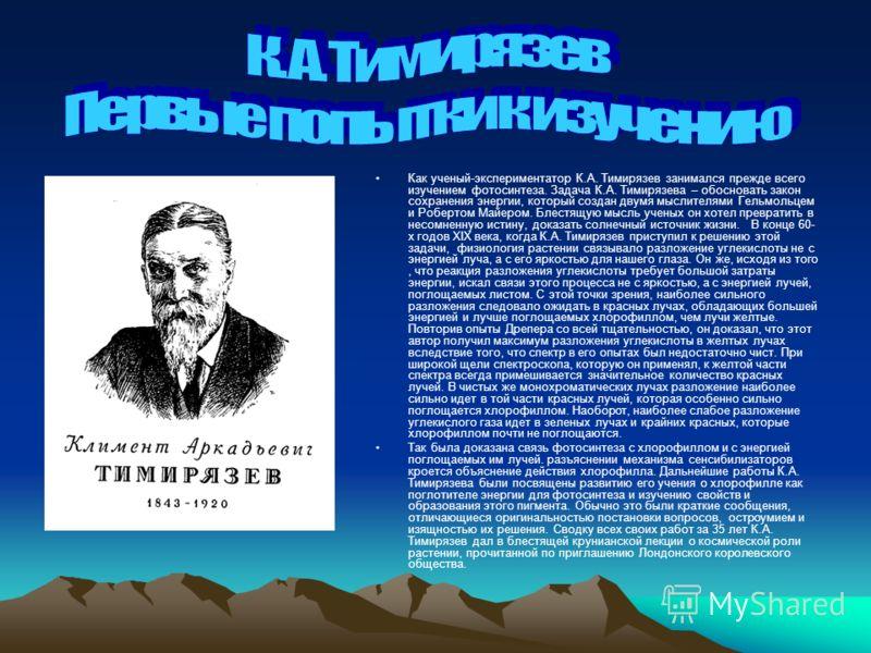 Как ученый-экспериментатор К.А. Тимирязев занимался прежде всего изучением фотосинтеза. Задача К.А. Тимирязева – обосновать закон сохранения энергии, который создан двумя мыслителями Гельмольцем и Робертом Майером. Блестящую мысль ученых он хотел пре