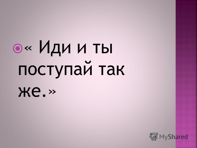 « Иди и ты поступай так же.»
