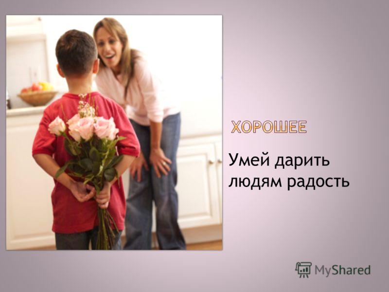 Умей дарить людям радость