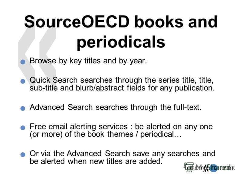 10 SourceOECD books and periodicals Browse by key titles and by year. Quick Search searches through the series title, title, sub-title and blurb/abstract fields for any publication. Advanced Search searches through the full-text. Free email alerting