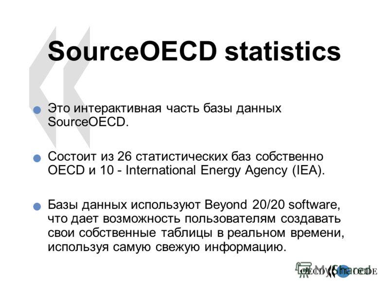 11 SourceOECD statistics Это интерактивная часть базы данных SourceOECD. Состоит из 26 статистических баз собственно OECD и 10 - International Energy Agency (IEA). Базы данных используют Beyond 20/20 software, что дает возможность пользователям созда