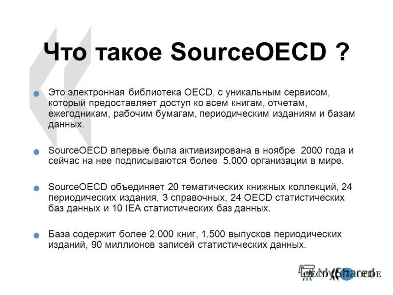 7 Что такое SourceOECD ? Это электронная библиотека OECD, с уникальным сервисом, который предоставляет доступ ко всем книгам, отчетам, ежегодникам, рабочим бумагам, периодическим изданиям и базам данных. SourceOECD впервые была активизирована в ноябр