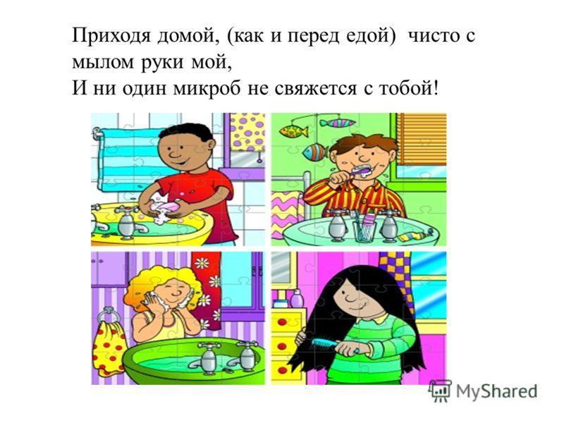Приходя домой, (как и перед едой) чисто с мылом руки мой, И ни один микроб не свяжется с тобой!