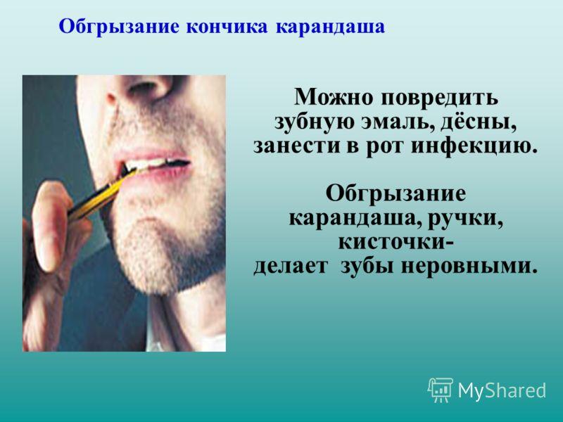 Можно повредить зубную эмаль, дёсны, занести в рот инфекцию. Обгрызание карандаша, ручки, кисточки- делает зубы неровными. Обгрызание кончика карандаша