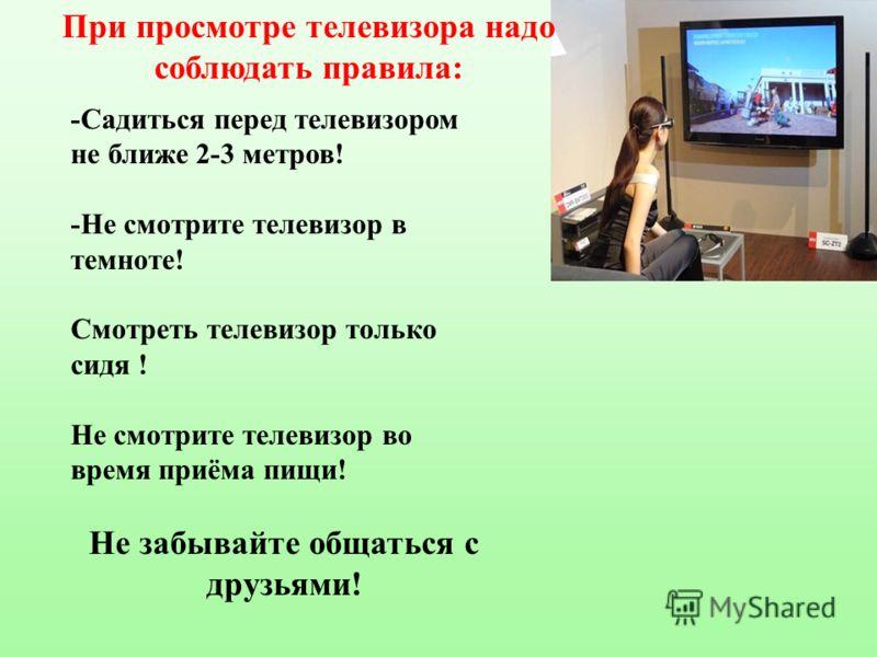При просмотре телевизора надо соблюдать правила: -Садиться перед телевизором не ближе 2-3 метров! -Не смотрите телевизор в темноте! Смотреть телевизор только сидя ! Не смотрите телевизор во время приёма пищи! Не забывайте общаться с друзьями!