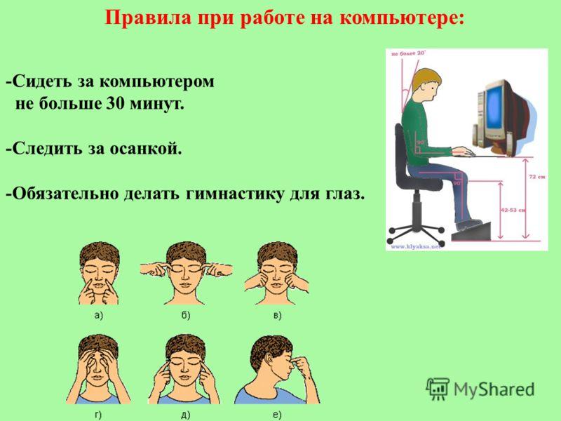 Правила при работе на компьютере: -Сидеть за компьютером не больше 30 минут. -Следить за осанкой. -Обязательно делать гимнастику для глаз.