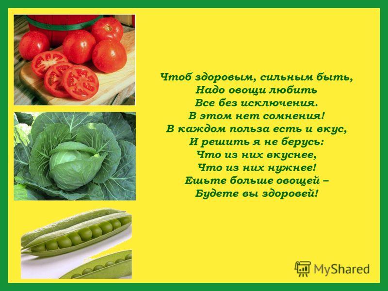 Чтоб здоровым, сильным быть, Надо овощи любить Все без исключения. В этом нет сомнения! В каждом польза есть и вкус, И решить я не берусь: Что из них вкуснее, Что из них нужнее! Ешьте больше овощей – Будете вы здоровей!