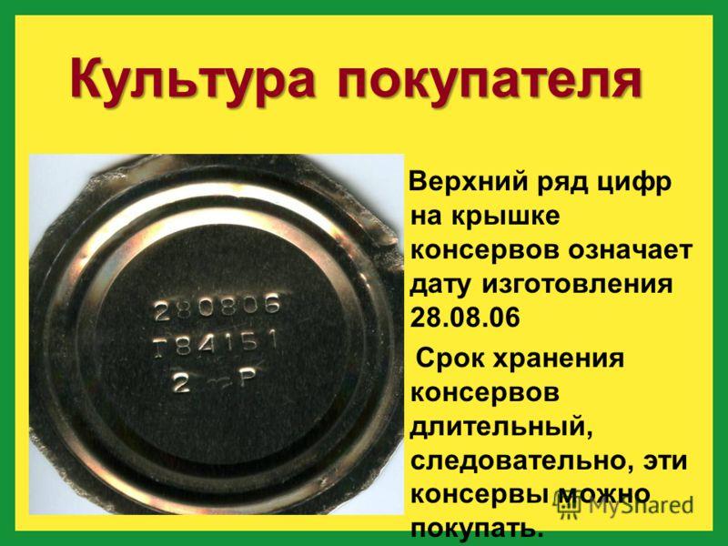 Верхний ряд цифр на крышке консервов означает дату изготовления 28.08.06 Срок хранения консервов длительный, следовательно, эти консервы можно покупать. Культура покупателя