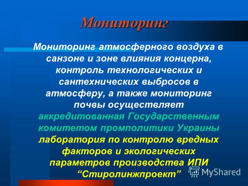 Мониторинг Мониторинг атмосферного воздуха в санзоне и зоне влияния концерна, контроль технологических и сантехнических выбросов в атмосферу, а также мониторинг почвы осуществляет аккредитованная Государственным комитетом промполитики Украины лаборат