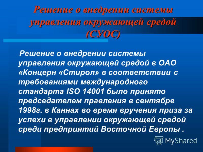 Решение о внедрении системы управления окружающей средой (СУОС) Решение о внедрении системы управления окружающей средой в ОАО «Концерн «Стирол» в соответствии с требованиями международного стандарта ISO 14001 было принято председателем правления в с