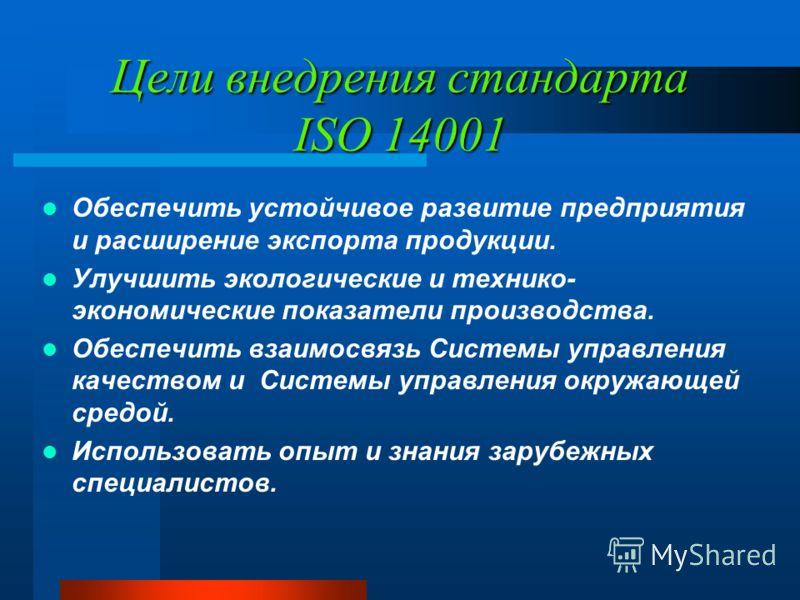 Цели внедрения стандарта ISO 14001 Обеспечить устойчивое развитие предприятия и расширение экспорта продукции. Улучшить экологические и технико- экономические показатели производства. Обеспечить взаимосвязь Системы управления качеством и Системы упра