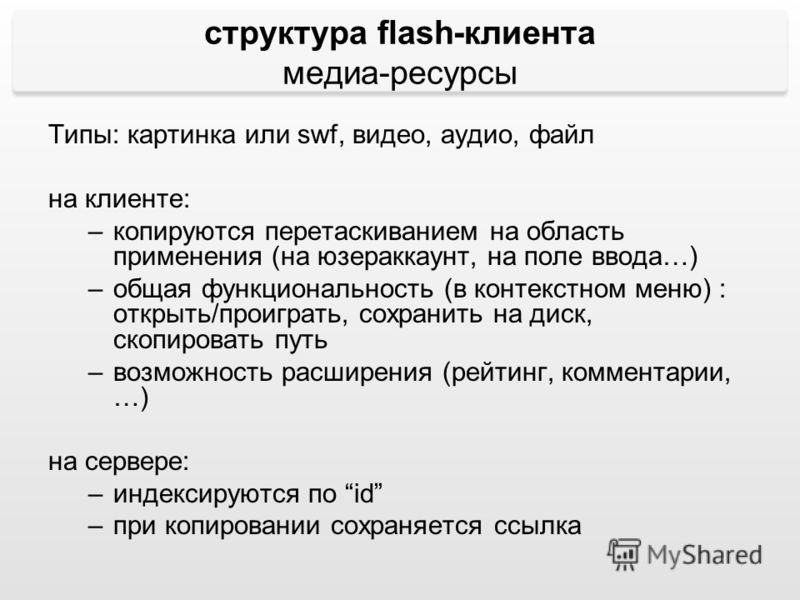 структура flash-клиента медиа-ресурсы Типы: картинка или swf, видео, аудио, файл на клиенте: –копируются перетаскиванием на область применения (на юзераккаунт, на поле ввода…) –общая функциональность (в контекстном меню) : открыть/проиграть, сохранит