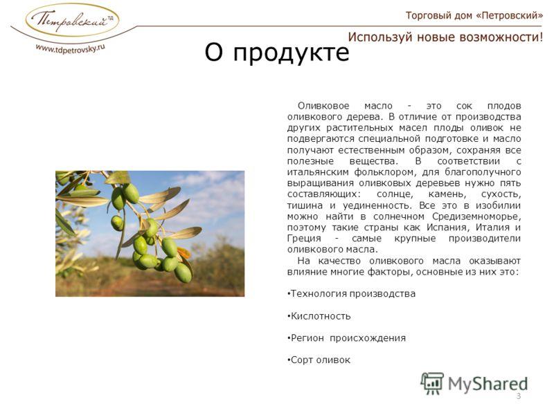 О продукте Оливковое масло - это сок плодов оливкового дерева. В отличие от производства других растительных масел плоды оливок не подвергаются специальной подготовке и масло получают естественным образом, сохраняя все полезные вещества. В соответств