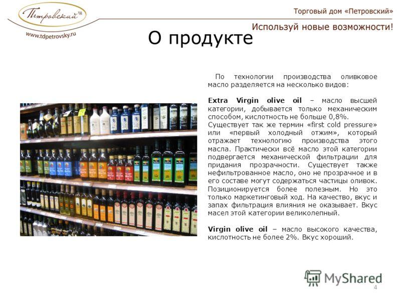 О продукте По технологии производства оливковое масло разделяется на несколько видов: Extra Virgin olive oil – масло высшей категории, добывается только механическим способом, кислотность не больше 0,8%. Существует так же термин «first cold pressure»