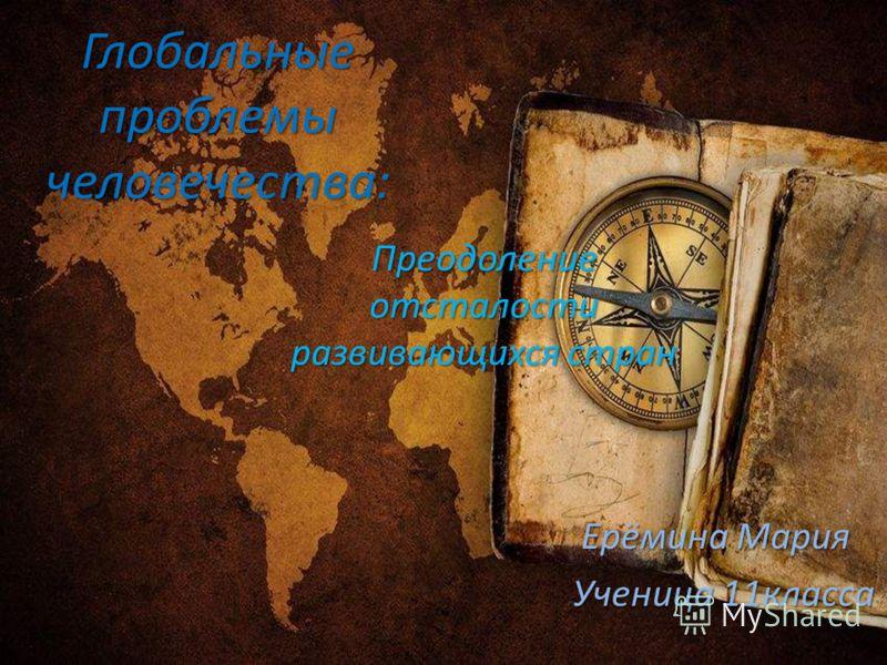 Глобальные проблемы человечества: Преодоление отсталости развивающихся стран Ерёмина Мария Ерёмина Мария Ученица 11класса Ученица 11класса